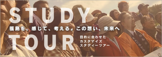 福島を、感じて、考える。この想い、未来へ:STUDY TOUR 目的に合わせたカスタマイズ スタディーツアー